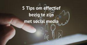 5 Tips om effectief bezig te zijn met social media